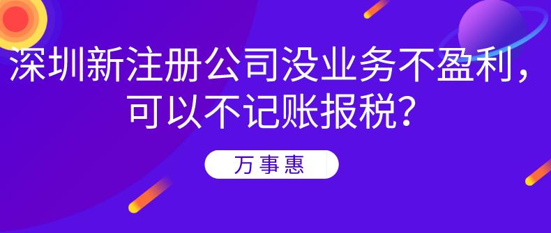 深圳新注册公司没业务不盈利,可以不记账报税?-万事惠财务