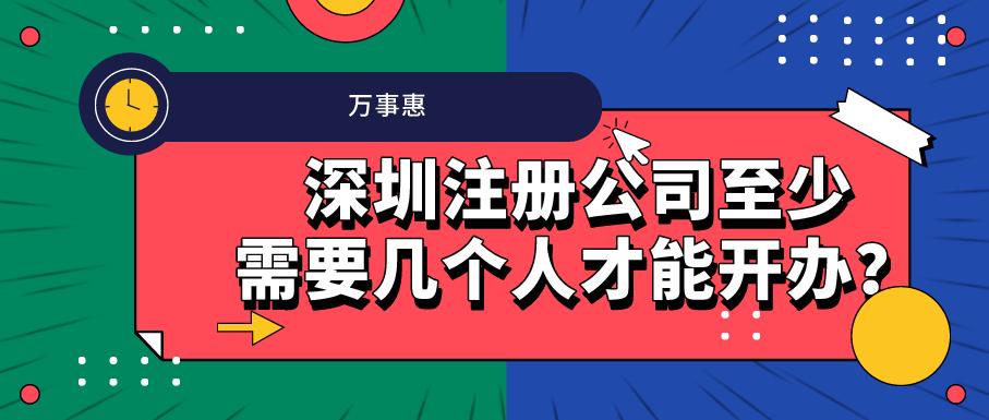 深圳注册公司至少需要几个人才能开办?-万事惠