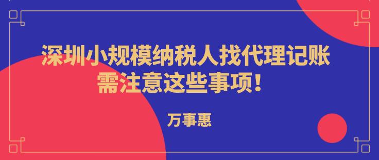 深圳小规模纳税人代理记账,需注意这些事项!