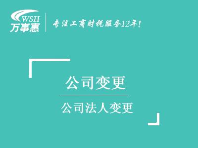 公司法人变更_深圳公司变更法人流程_换掉法人需要什么材料-万事惠
