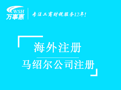 马绍尔公司注册代办_注册马绍尔公司_代理马绍尔公司注册费用与流程_深圳万事惠